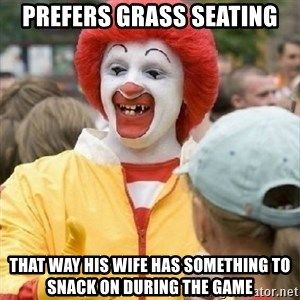 Clown Trololo - prefers grass seating that way his wife has something to snack on during the game