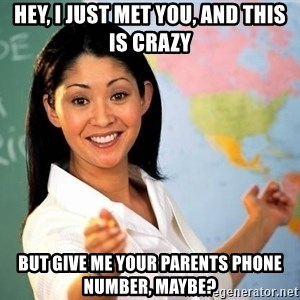 Unhelpful High School Teacher - Hey, I just met you, and this is crazy but give me your parents phone number, maybe?