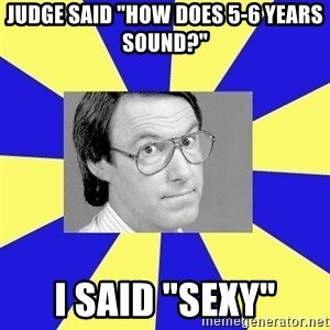 "Hey Dad (Robert Hughes) - Judge said ""how does 5-6 years sound?"" I said ""Sexy"""