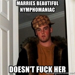 Scumbag Steve - Marries beautiful nymphomaniac Doesn't fuck her