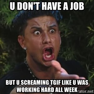 Pauly D - U Don't Have A Job But U Screaming TGIF like u was working hard all week
