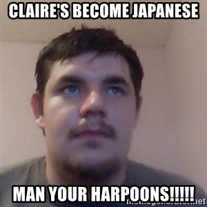 Ash the brit - claire's become japanese man your harpoons!!!!!