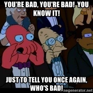 Zoidberg - you're bad, you're bad!  you know it! just to tell you once again, who's bad!