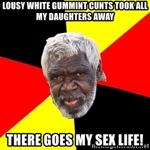 Aboriginal - lousy white gummint cunts took all my daughters away there goes my sex life!