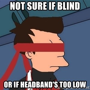 fryshi - Not sure if blind or if headband's too low