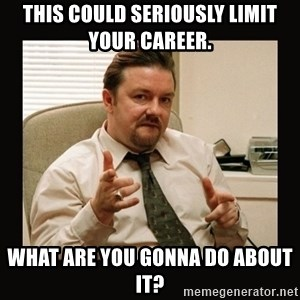 David Brent - THIS COULD SERIOUSLY LIMIT YOUR CAREER.  what are you gonna do about it?