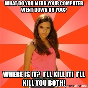 Jealous Girl - what do you mean your computer went down on you? where is it?  I'll kill it!  I'll kill you both!