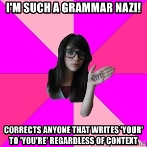 Idiot Nerd Girl - i'm such a grammar nazi! corrects anyone that writes 'your' to 'you're' regardless of context