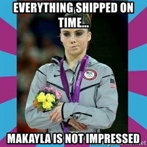 Makayla Maroney  - Everything shipped on time... Makayla is not impressed
