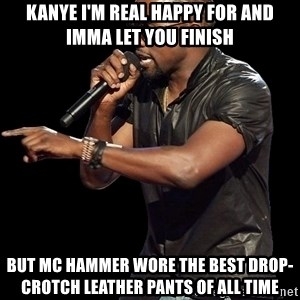 Kanye West - KANYE I'M REAL HAPPY FOR AND IMMA LET YOU FINISH BUT MC HAMMER WORE THE BEST DROP-CROTCH LEATHER PANTS OF ALL TIME