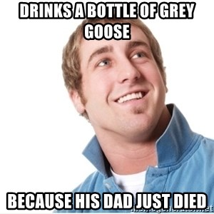Misunderstood D-Bag - DRINKS A BOTTLE OF GREY GOOSE BECAUSE HIS DAD JUST DIED