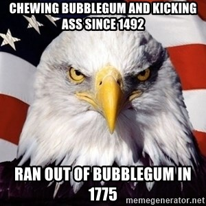 American Pride Eagle - Chewing bubblegum and kicking ass since 1492 Ran out of bubblegum in 1775