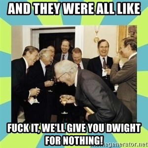 reagan white house laughing - And they were all like fuck it, we'll give you dwight for nothing!