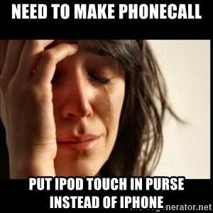 First World Problems - need to make phonecall put ipod touch in purse instead of iphone
