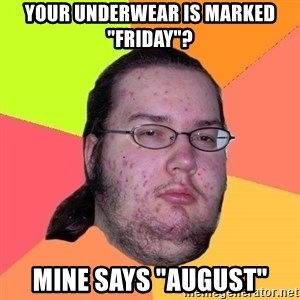 "Butthurt Dweller - your underwear is marked ""friday""? mine says ""august"""