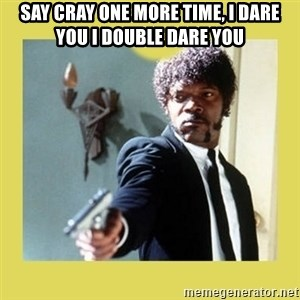 Jules Winnfield - SAY CRAY ONE MORE TIME, I DARE YOU I DOUBLE DARE YOU