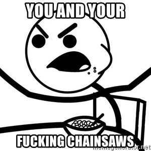 Cereal Guy Angry - you and your fucking chainsaws