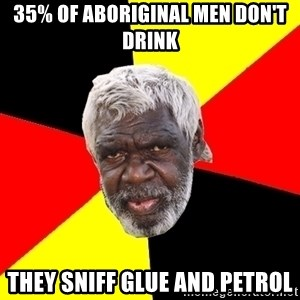 Aboriginal - 35% of Aboriginal men don't drink  they sniff glue and petrol