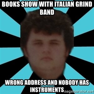 dudemac - books show with italian grind band wrong address and nobody has instruments