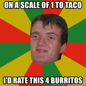 stoner dude - on a scale of 1 to taco I'd rate this 4 burritos