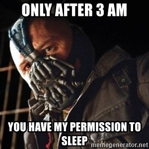 Only then you have my permission to die - only after 3 AM you have my permission to sleep