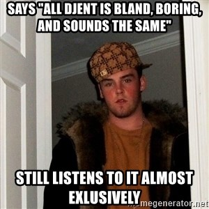 "Scumbag Steve - Says ""All djent is bland, boring, and sounds the same"" Still listens to it almost exlusively"