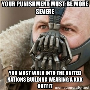 Bane - your punishment must be more severe you must walk into the united nations building wearing a KKK outfit