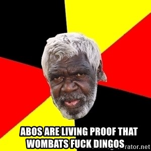 Abo -     abos are living proof that wombats fuck dingos