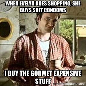 Jimmy (Pulp Fiction) - When Evelyn goes shopping, she buys shit condoms i buy the gormet expensive stuff