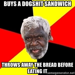 Abo - buys a dogshit sandwich throws away the bread before eating it