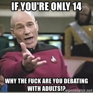 star trek wtf - If you're Only 14 Why the fuck are you debating with adults!?
