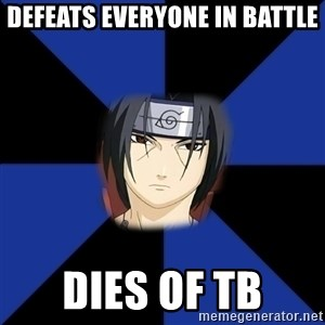 Oh Itachi - defeats everyone in battle dies of tb