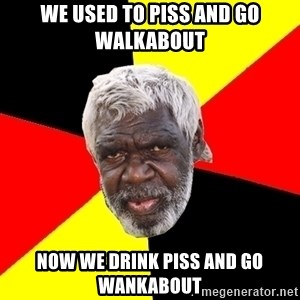 Abo - we used to piss and go walkabout now we drink piss and go wankabout