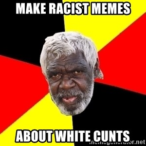 Abo - make racist memes about white cunts