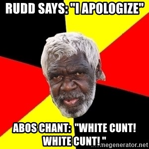 """Abo - rudd SAYS: """"I apologize"""" abos CHANT:  """"white cunt! white cunt! """""""