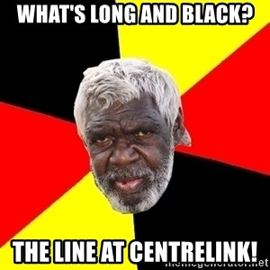 Abo - WHAT'S LONG AND BLACK? THE LINE AT CENTRELINK!