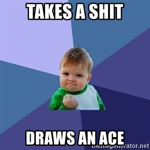 Success Kid - Takes a shit draws an ace