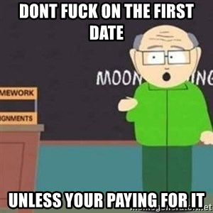 Mr Garrison - Dont fuck on the first date unless your paying for it
