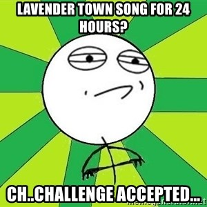 Challenge Accepted 2 - lavender town song for 24 hours? ch..challenge accepted...