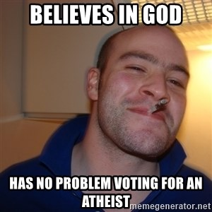 Good Guy Greg - Believes in God has no problem voting for an atheist