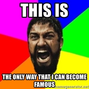 sparta - thıs ıs the only way that ı can become famous