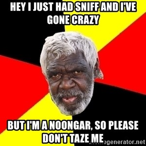 Abo - Hey i just had sniff and i've gone crazy But i'm a noongar, so please don't taze me
