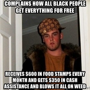 Scumbag Steve - Complains how all black people get everything for free RECEIVES $600 in food stamps every month and gets $350 in cash assistance and blows it all on Weed