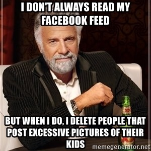 The Most Interesting Man In The World - i don't always read my facebook feed but when i do, i delete people that post excessive pictures of their kids
