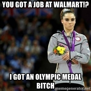 unimpressed McKayla Maroney 2 - You got a job at Walmart!? I got an olympic medal bitch