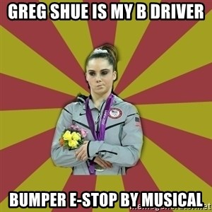 Not Impressed Makayla - greg shue is my b driver bumper e-stop by musical