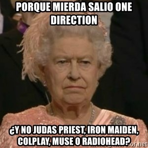 Unimpressed Queen Elizabeth  - porque mierda salio one direction ¿y no judas priest, iron maiden, colplay, muse o radiohead?