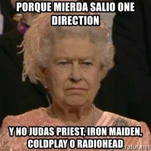 Unimpressed Queen Elizabeth  - PORQUE MIERDA SALIO ONE DIRECTION Y NO JUDAS PRIEST, IRON MAIDEN, COLDPLAY O RADIOHEAD