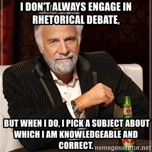 The Most Interesting Man In The World - I don't always engage in rhetorical debate,  but when I do, I pick a subject about which I am knowledgeable and correct.
