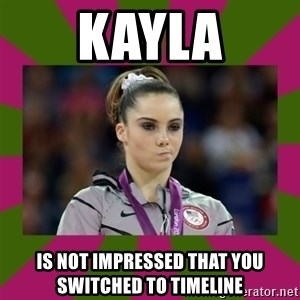 Kayla Maroney - Kayla is not impressed that you switched to timeline